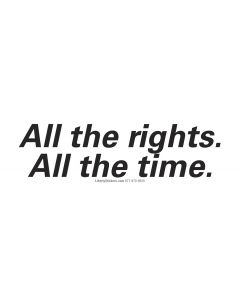 All the rights.  All the time.