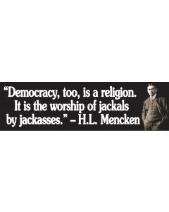 Democracy Too is a Religion, it is the Worship of Jackals by Jackasses (H.L Mencken)