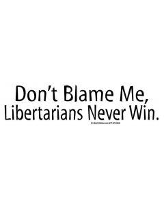 Don't Blame Me, Libertarians Never Win.
