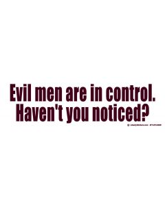 Evil Men are in Control. Haven't You Noticed