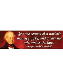 Give Me Control of a Nations Money Supply and I Care Not Who Writes the Laws Rothschild