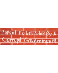 I want to be ruled by a corrupt government!