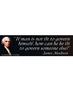 If Man is Not Fit to Govern Himself, How Can He be Fit to Govern Someone Else? (James Madison)