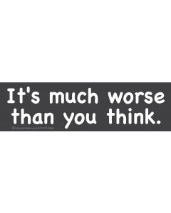 It's Much Worse Than You Think.