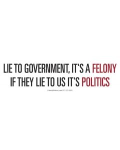 Lie to government, it's a Felony.  If they lie to us it's Politics.