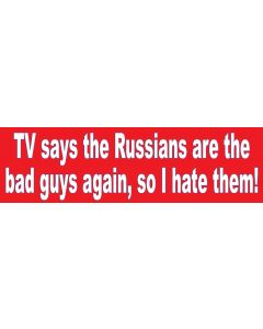 TV says the Russians are the bad guys again, so I hate them!