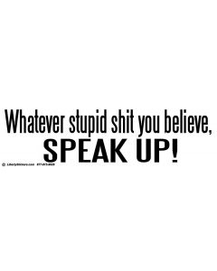 Whatever Stupid Shit You Believe, Speak Up!
