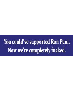 You Could've Supported Ron Paul. Now We're Completely Fucked.